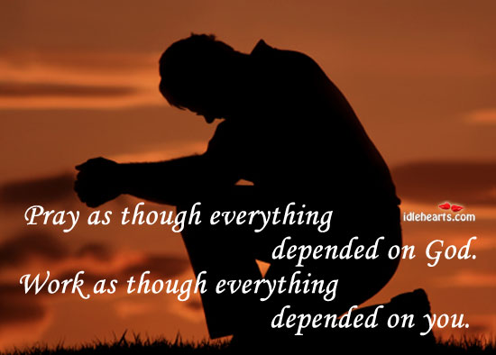 Pray As Though Everything Depended On God…