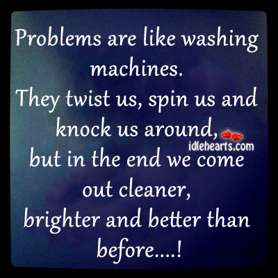 Problems Are Like Washing Machines.