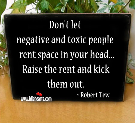 Don't let negative and toxic people rent space in your head. Image