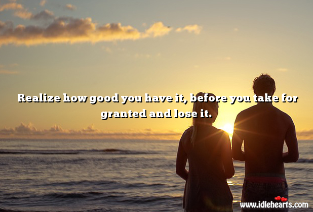 Realize how good you have it Realize Quotes Image