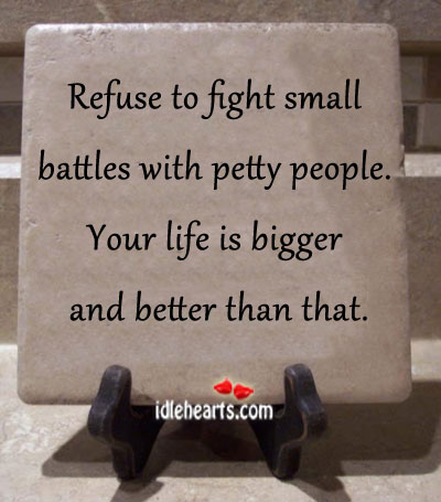 Refuse to Fight Small Battles With Petty People.