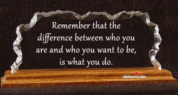 Remember That The Difference Between Who You Are…