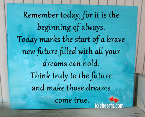 Remember Today, For It Is The Beginning Of Always.