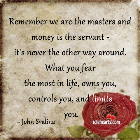 Remember We Are The Masters And Money Is The Servant…