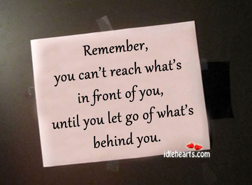 Remember, You Can't Reach What's In Front Of You…