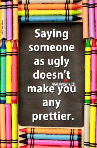 Image, Saying someone as ugly doesnt make you any prettier