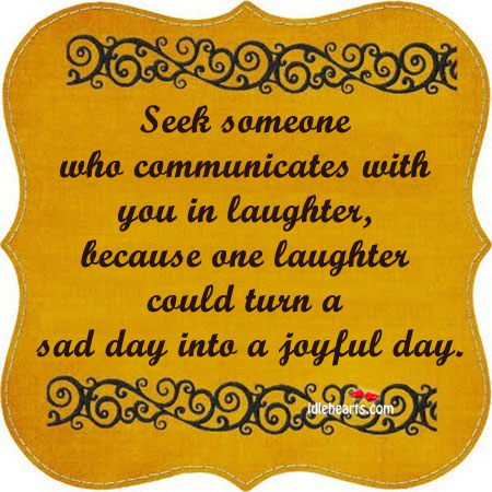 Seek Someone Who Communicates With You In Laughter….