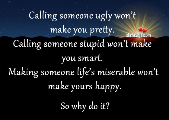Making Someone Life's Miserable Won't Make Yours Happy.
