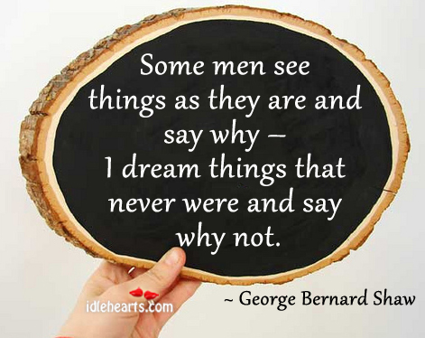 Some Men See Things As They Are And Say Why…