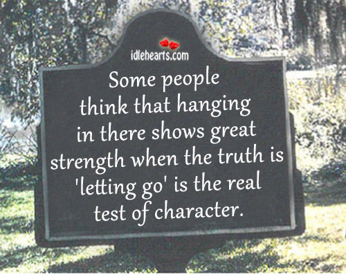 Some People Think That Hanging In There Shows Great Strength…..