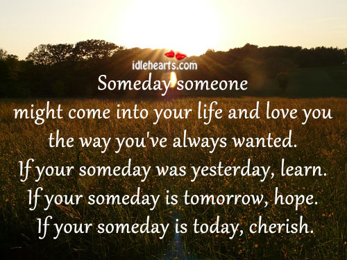 Someday Someone Might Come Into Your Life and Love You The Way You Wanted