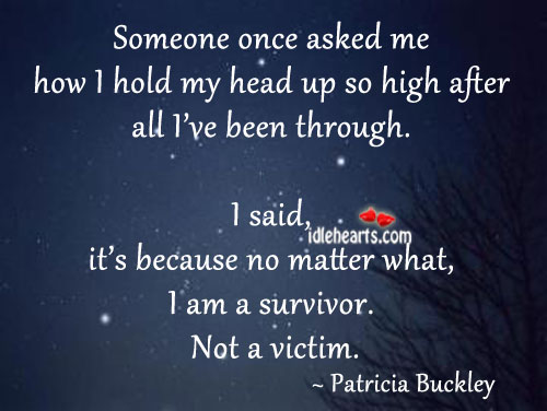 Image, After, Am, Asked, Because, Been, Head, High, Hold, How, I Am, Matter, Me, No Matter What, Once, Said, Someone, Survivor, Through, Up, Victim