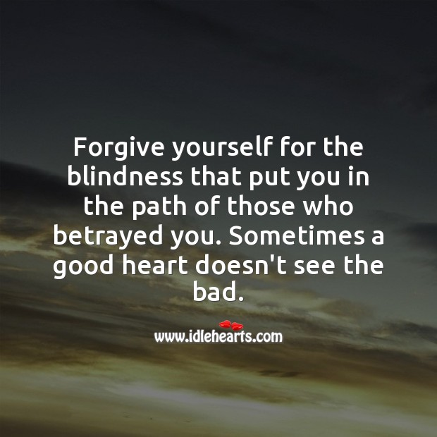 Forgive Yourself. Sometimes A Good Heart Doesn't See The Bad.