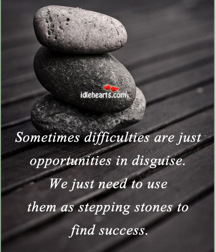 Sometimes Difficulties Are Just Opportunities In Disguise.