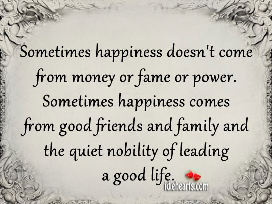 Sometimes Happiness Doesn't Come From Money Or Fame Or Power.