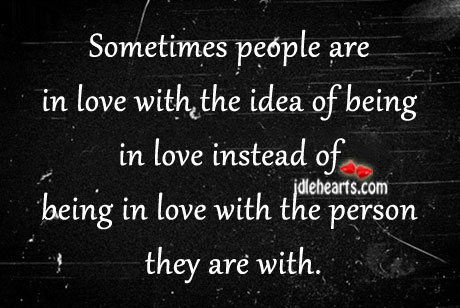 Sometimes People Are In Love With The Idea Of…