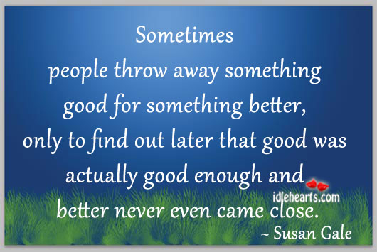 Sometimes People Throw Away Something Good For…