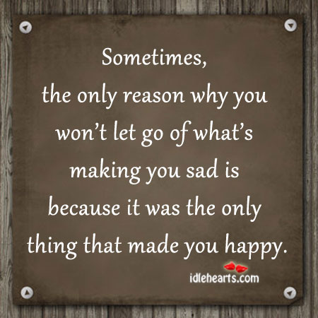 Sometimes, The Only Reason Why You Won't Let Go…