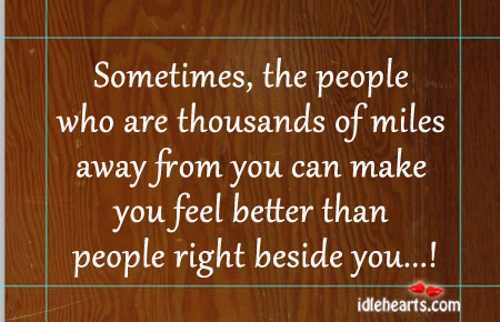 Sometimes, The People Who Are Thousands Of Miles Away…