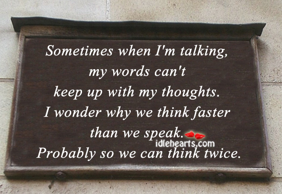 Sometimes when i'm talking, my words can't keep up with my thoughts. Image