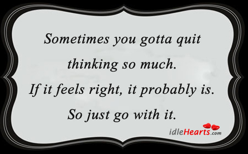 Sometimes You Gotta Quit Thinking So Much.