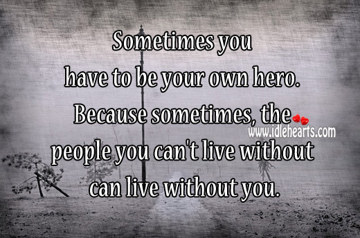 Sometimes You Have To Be Your Own Hero.