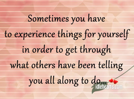 Sometimes You Have To Experience Things For Yourself..