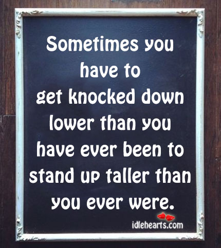 Sometimes You Have To Get Knocked Down Lower…