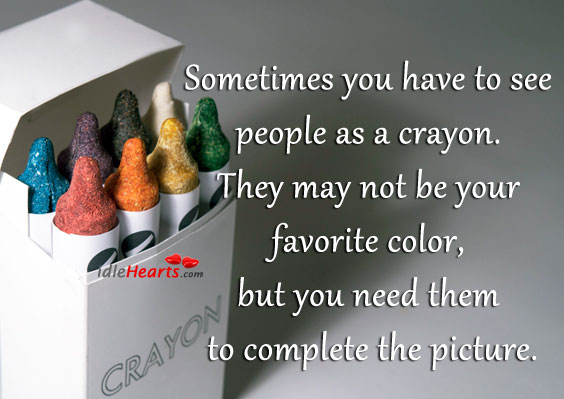 Sometimes You Have To See People As A Crayon.