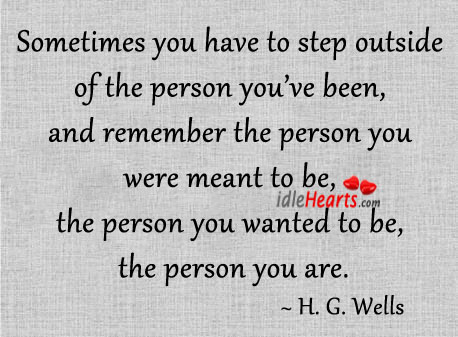 Sometimes You Have To Step Outside Of The Person You've Been…