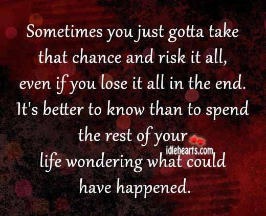 Sometimes you just gotta take that chance and risk it all. Image