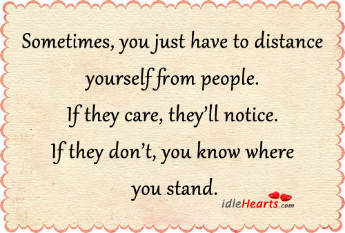 Sometimes you just have to distance yourself from people if they