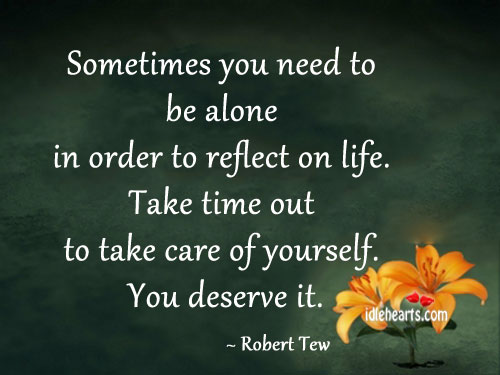 Sometimes You Need To Be Alone In Order To Reflect On Life.