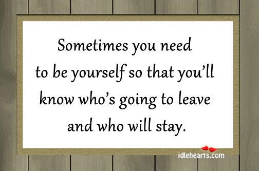 Sometimes You Need To Be Yourself So That You'll…
