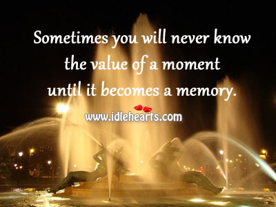 Sometimes you don't know the value of a moment until it becomes a memory. Image