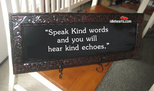 Speak Kind Words And You Will Hear Kind Echoes
