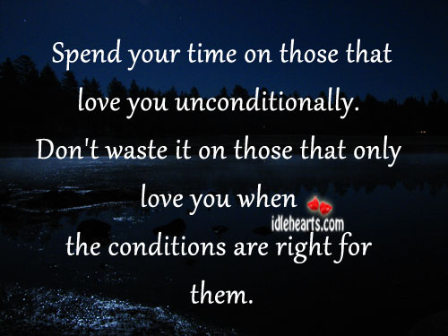 Spend Your Time On Those That Love You Unconditionally.