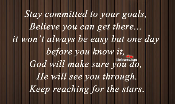 Stay Committed To Your Goals, Believe You Can Get There….