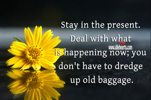 Stay in the present. Don't dredge up old baggage. Image