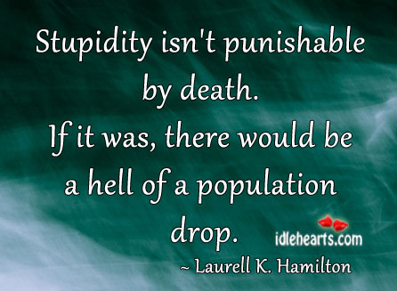 Stupidity Isn't Punishable By Death.