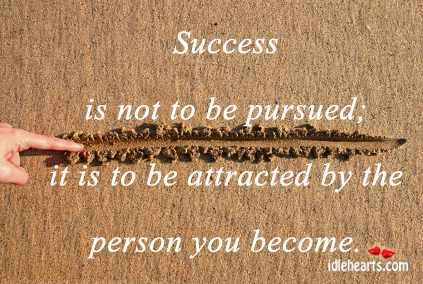 Success Is Not To be Pursued, It is To Be….