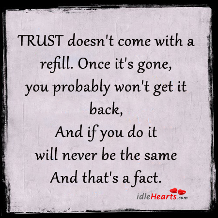 Trust Doesn't Come With A Refill. Once It's Gone….