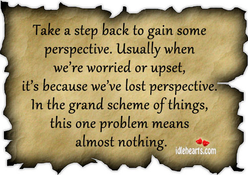 Take A Step Back To Gain Some Perspective.