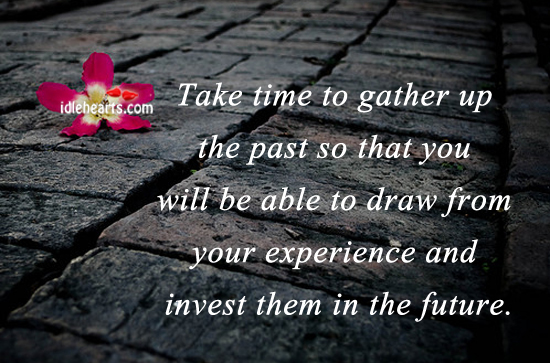 Take Time To Gather Up The Past So That You Will….
