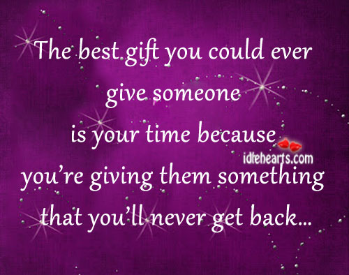 The Best Gift You Could Ever Give Someone Is Your Time…