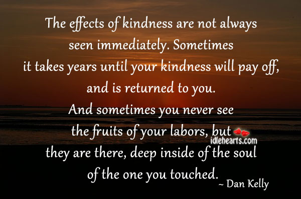 The Effects Of Kindness Are Not Always Seen Immediately.