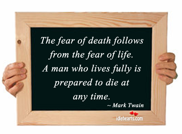 The Fear Of Death Follows From The Fear Of Life.