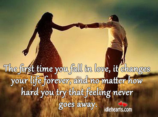 The First Time You Fall In Love, It Changes Your Life…
