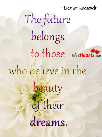 Image, The future belongs to those who believe in the beauty of their dreams.