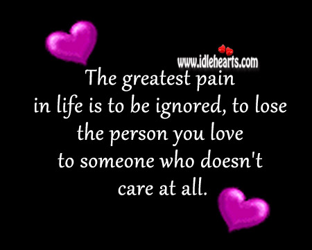 The Greatest Pain In Life Is To Be Ignored